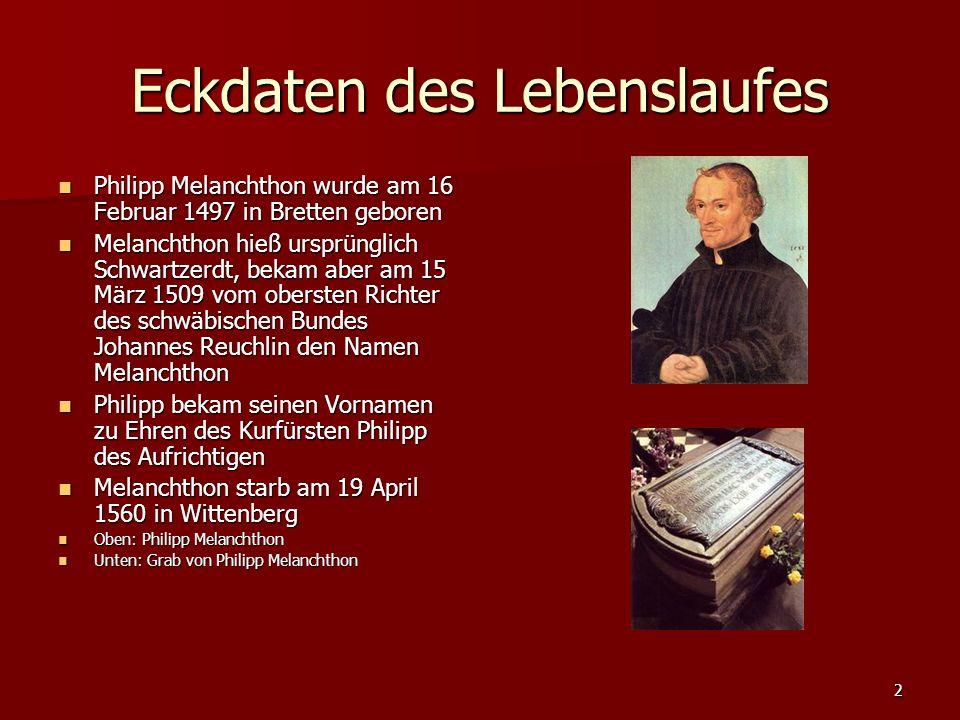 2 Eckdaten des Lebenslaufes Philipp Melanchthon wurde am 16 Februar 1497 in Bretten geboren Philipp Melanchthon wurde am 16 Februar 1497 in Bretten geboren Melanchthon hieß ursprünglich Schwartzerdt, bekam aber am 15 März 1509 vom obersten Richter des schwäbischen Bundes Johannes Reuchlin den Namen Melanchthon Melanchthon hieß ursprünglich Schwartzerdt, bekam aber am 15 März 1509 vom obersten Richter des schwäbischen Bundes Johannes Reuchlin den Namen Melanchthon Philipp bekam seinen Vornamen zu Ehren des Kurfürsten Philipp des Aufrichtigen Philipp bekam seinen Vornamen zu Ehren des Kurfürsten Philipp des Aufrichtigen Melanchthon starb am 19 April 1560 in Wittenberg Melanchthon starb am 19 April 1560 in Wittenberg Oben: Philipp Melanchthon Oben: Philipp Melanchthon Unten: Grab von Philipp Melanchthon Unten: Grab von Philipp Melanchthon