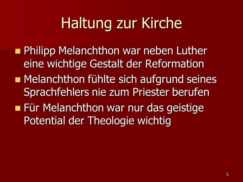 5 Haltung zur Kirche Philipp Melanchthon war neben Luther eine wichtige Gestalt der Reformation Philipp Melanchthon war neben Luther eine wichtige Gestalt der Reformation Melanchthon fühlte sich aufgrund seines Sprachfehlers nie zum Priester berufen Melanchthon fühlte sich aufgrund seines Sprachfehlers nie zum Priester berufen Für Melanchthon war nur das geistige Potential der Theologie wichtig Für Melanchthon war nur das geistige Potential der Theologie wichtig