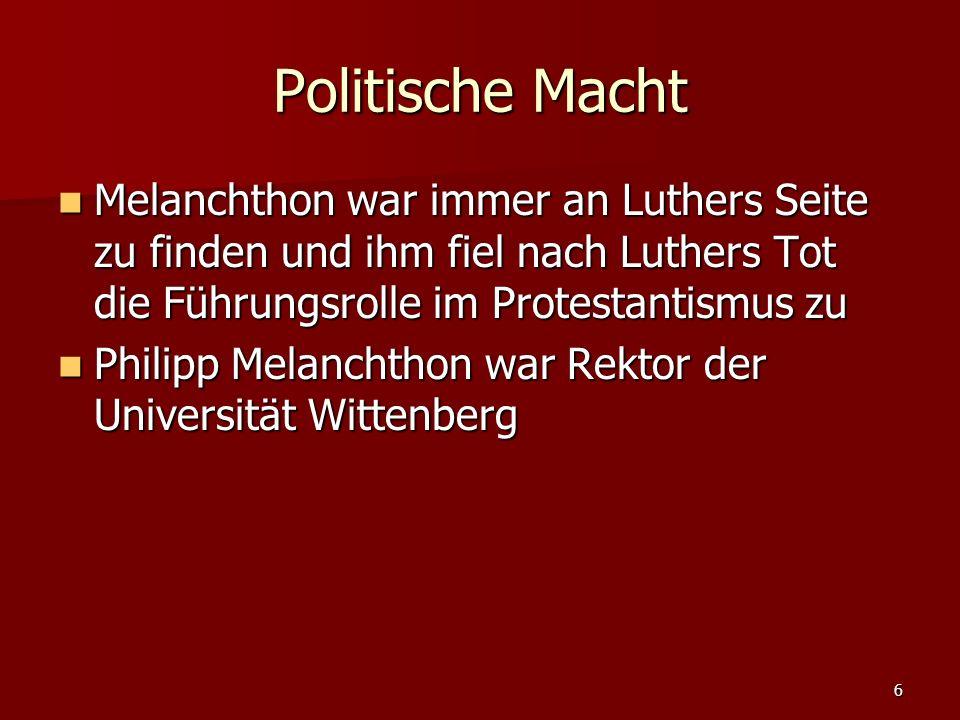 6 Politische Macht Melanchthon war immer an Luthers Seite zu finden und ihm fiel nach Luthers Tot die Führungsrolle im Protestantismus zu Melanchthon war immer an Luthers Seite zu finden und ihm fiel nach Luthers Tot die Führungsrolle im Protestantismus zu Philipp Melanchthon war Rektor der Universität Wittenberg Philipp Melanchthon war Rektor der Universität Wittenberg