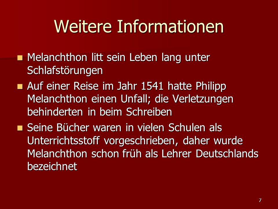 7 Weitere Informationen Melanchthon litt sein Leben lang unter Schlafstörungen Melanchthon litt sein Leben lang unter Schlafstörungen Auf einer Reise im Jahr 1541 hatte Philipp Melanchthon einen Unfall; die Verletzungen behinderten in beim Schreiben Auf einer Reise im Jahr 1541 hatte Philipp Melanchthon einen Unfall; die Verletzungen behinderten in beim Schreiben Seine Bücher waren in vielen Schulen als Unterrichtsstoff vorgeschrieben, daher wurde Melanchthon schon früh als Lehrer Deutschlands bezeichnet Seine Bücher waren in vielen Schulen als Unterrichtsstoff vorgeschrieben, daher wurde Melanchthon schon früh als Lehrer Deutschlands bezeichnet