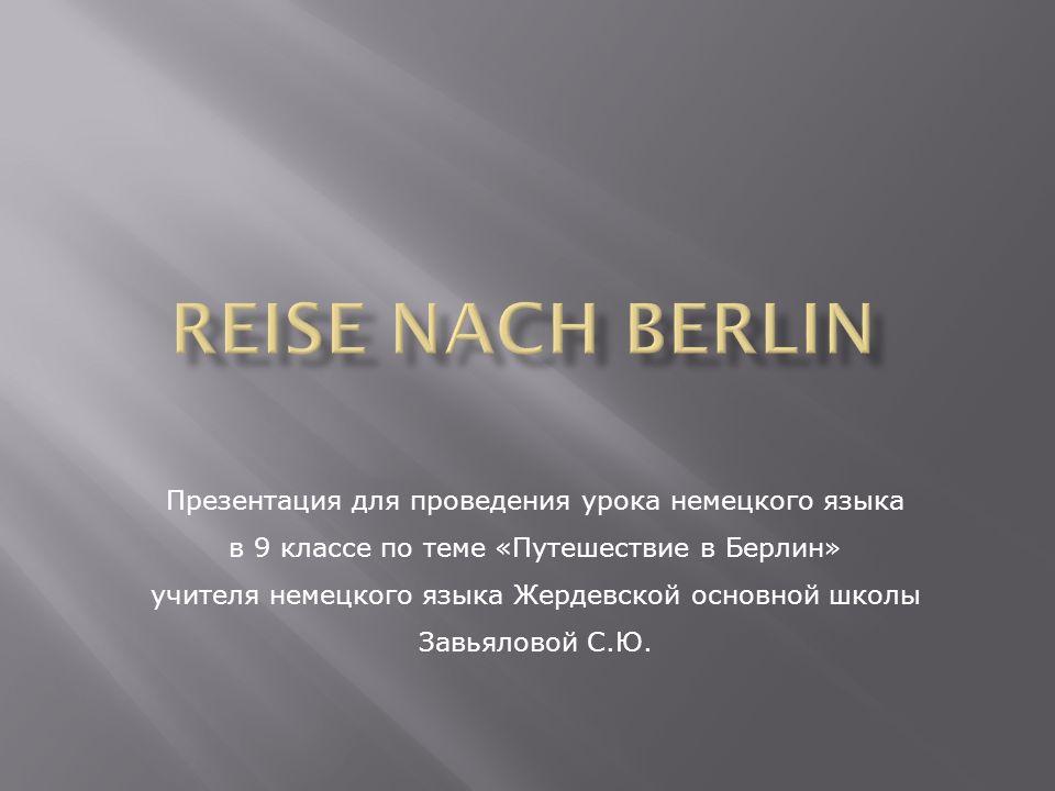 Презентация для проведения урока немецкого языка в 9 классе по теме «Путешествие в Берлин» учителя немецкого языка Жердевской основной школы Завьяловой С.Ю.