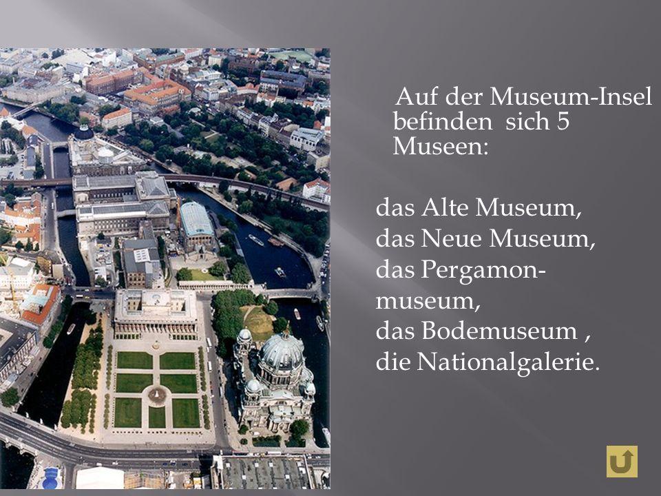 Auf der Museum-Insel befinden sich 5 Museen: das Alte Museum, das Neue Museum, das Pergamon- museum, das Bodemuseum, die Nationalgalerie.