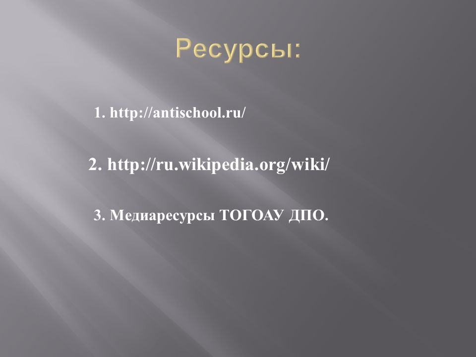 1. http://antischool.ru/ 2. http://ru.wikipedia.org/wiki/ 3. Медиаресурсы ТОГОАУ ДПО.