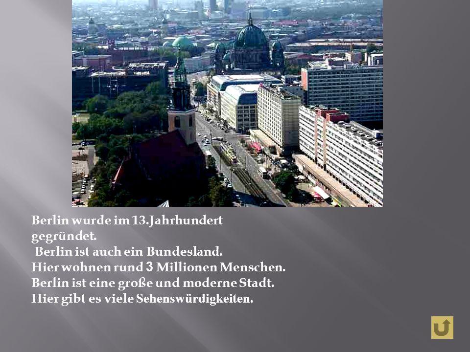 Berlin wurde im 13.Jahrhundert gegründet. Berlin ist auch ein Bundesland.
