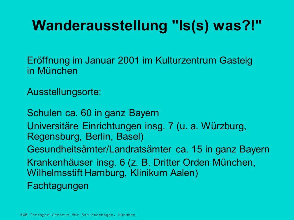 TCE Therapie-Centrum für Ess-Störungen, München Wanderausstellung Is(s) was ! Eröffnung im Januar 2001 im Kulturzentrum Gasteig in München Ausstellungsorte: Schulen ca.
