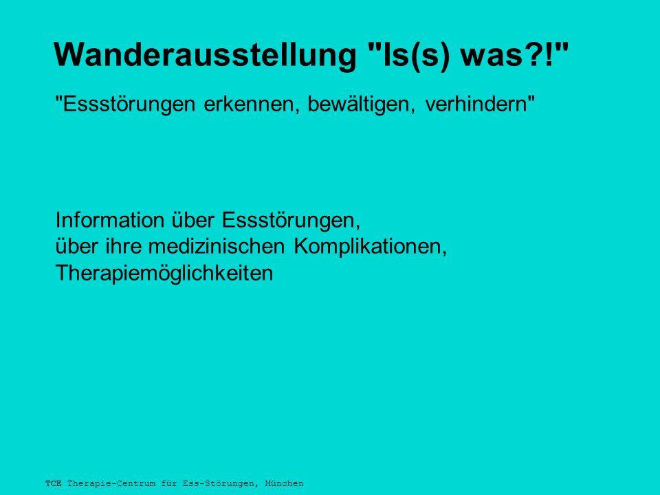 TCE Therapie-Centrum für Ess-Störungen, München Wanderausstellung Is(s) was?! Essstörungen erkennen, bewältigen, verhindern Information über Essstörungen, über ihre medizinischen Komplikationen, Therapiemöglichkeiten