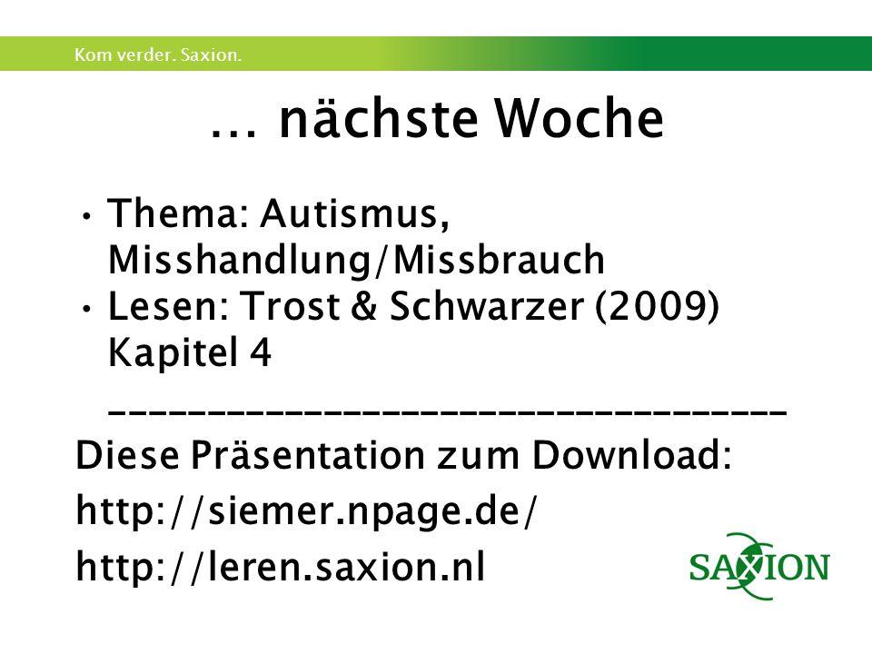 Kom verder. Saxion. … nächste Woche Thema: Autismus, Misshandlung/Missbrauch Lesen: Trost & Schwarzer (2009) Kapitel 4 _______________________________