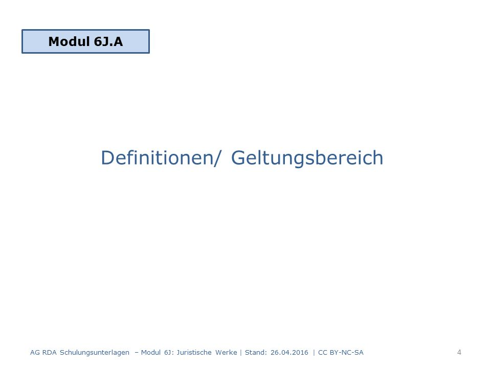Definitionen/ Geltungsbereich Modul 6J.A 4 AG RDA Schulungsunterlagen – Modul 6J: Juristische Werke | Stand: 26.04.2016 | CC BY-NC-SA