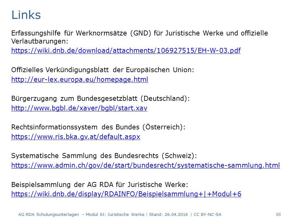 Links Erfassungshilfe für Werknormsätze (GND) für Juristische Werke und offizielle Verlautbarungen: https://wiki.dnb.de/download/attachments/106927515/EH-W-03.pdf Offizielles Verkündigungsblatt der Europäischen Union: http://eur-lex.europa.eu/homepage.html Bürgerzugang zum Bundesgesetzblatt (Deutschland): http://www.bgbl.de/xaver/bgbl/start.xav Rechtsinformationssystem des Bundes (Österreich): https://www.ris.bka.gv.at/default.aspx Systematische Sammlung des Bundesrechts (Schweiz): https://www.admin.ch/gov/de/start/bundesrecht/systematische-sammlung.html Beispielsammlung der AG RDA für Juristische Werke: https://wiki.dnb.de/display/RDAINFO/Beispielsammlung+|+Modul+6 AG RDA Schulungsunterlagen – Modul 6J: Juristische Werke | Stand: 26.04.2016 | CC BY-NC-SA 88