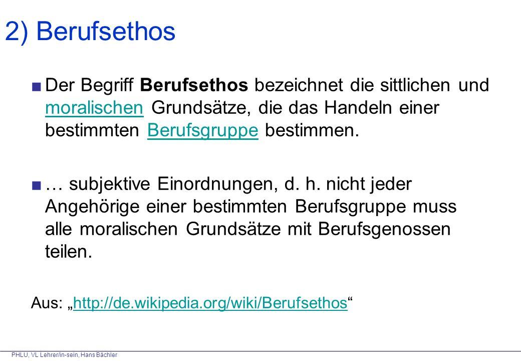 PHLU, VL Lehrer/in-sein, Hans Bächler ■Der Begriff Berufsethos bezeichnet die sittlichen und moralischen Grundsätze, die das Handeln einer bestimmten Berufsgruppe bestimmen.