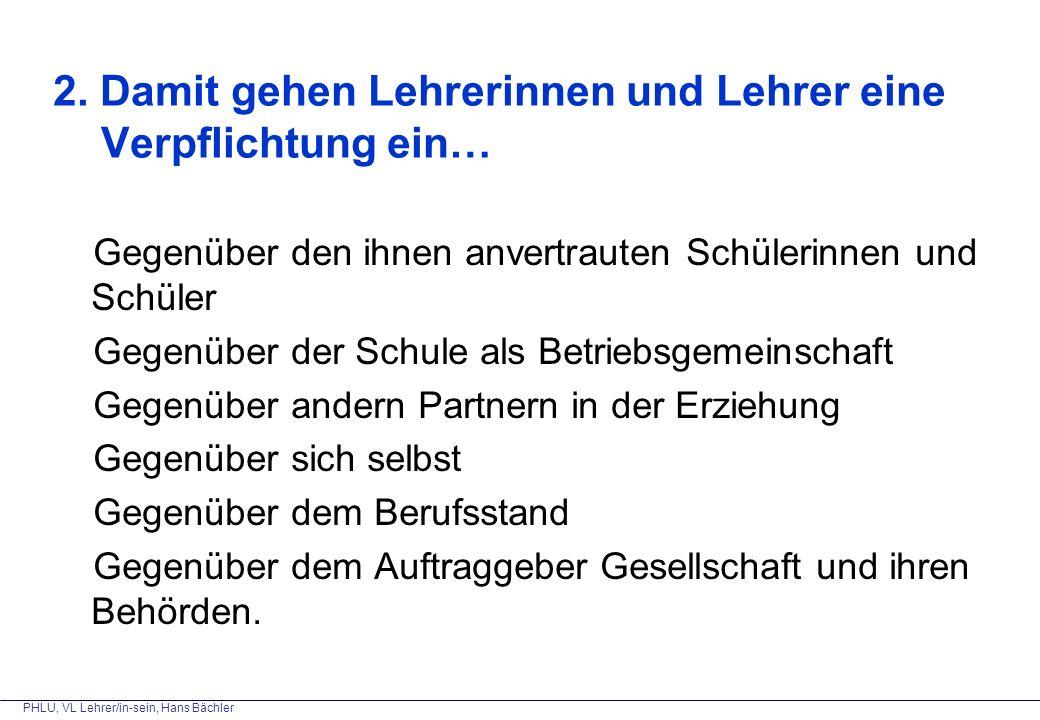 PHLU, VL Lehrer/in-sein, Hans Bächler 2. Damit gehen Lehrerinnen und Lehrer eine Verpflichtung ein… Gegenüber den ihnen anvertrauten Schülerinnen und