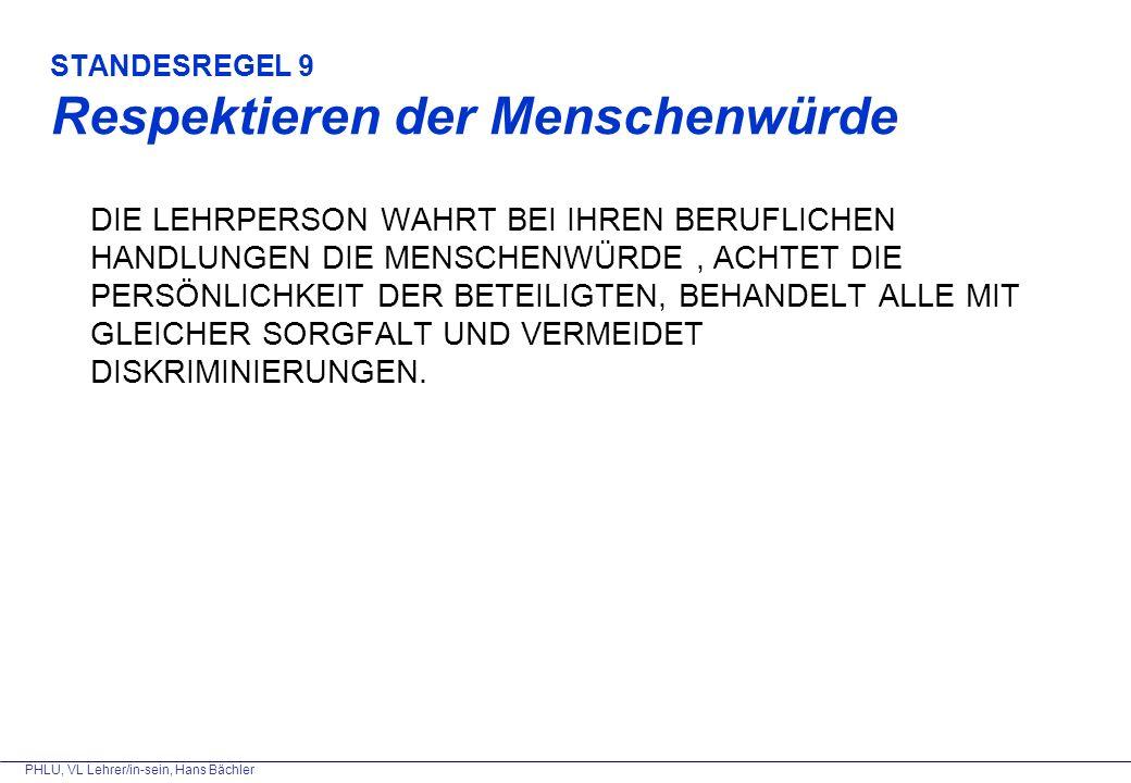 PHLU, VL Lehrer/in-sein, Hans Bächler STANDESREGEL 9 Respektieren der Menschenwürde DIE LEHRPERSON WAHRT BEI IHREN BERUFLICHEN HANDLUNGEN DIE MENSCHENWÜRDE, ACHTET DIE PERSÖNLICHKEIT DER BETEILIGTEN, BEHANDELT ALLE MIT GLEICHER SORGFALT UND VERMEIDET DISKRIMINIERUNGEN.