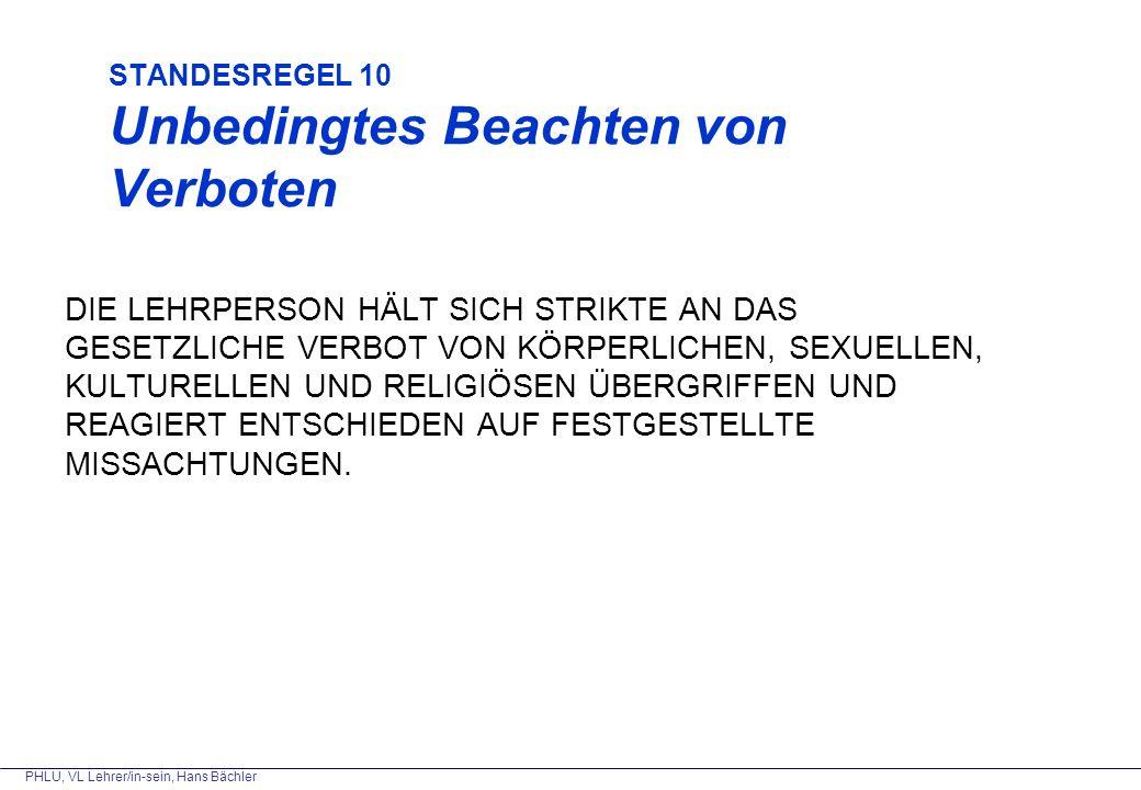PHLU, VL Lehrer/in-sein, Hans Bächler STANDESREGEL 10 Unbedingtes Beachten von Verboten DIE LEHRPERSON HÄLT SICH STRIKTE AN DAS GESETZLICHE VERBOT VON KÖRPERLICHEN, SEXUELLEN, KULTURELLEN UND RELIGIÖSEN ÜBERGRIFFEN UND REAGIERT ENTSCHIEDEN AUF FESTGESTELLTE MISSACHTUNGEN.