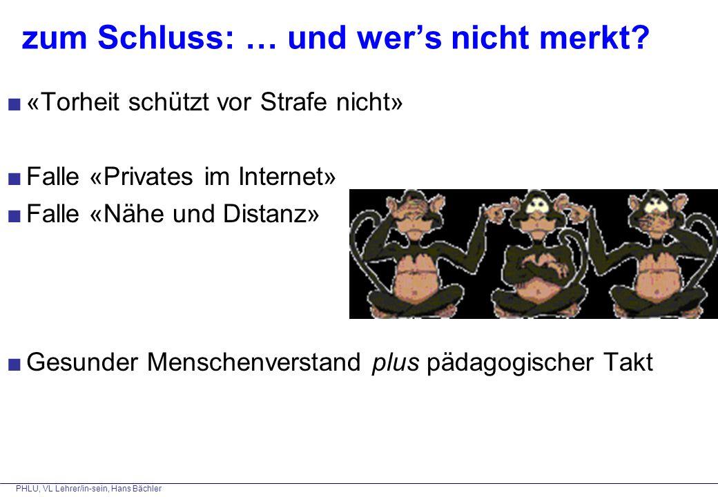 PHLU, VL Lehrer/in-sein, Hans Bächler zum Schluss: … und wer's nicht merkt? ■«Torheit schützt vor Strafe nicht» ■Falle «Privates im Internet» ■Falle «