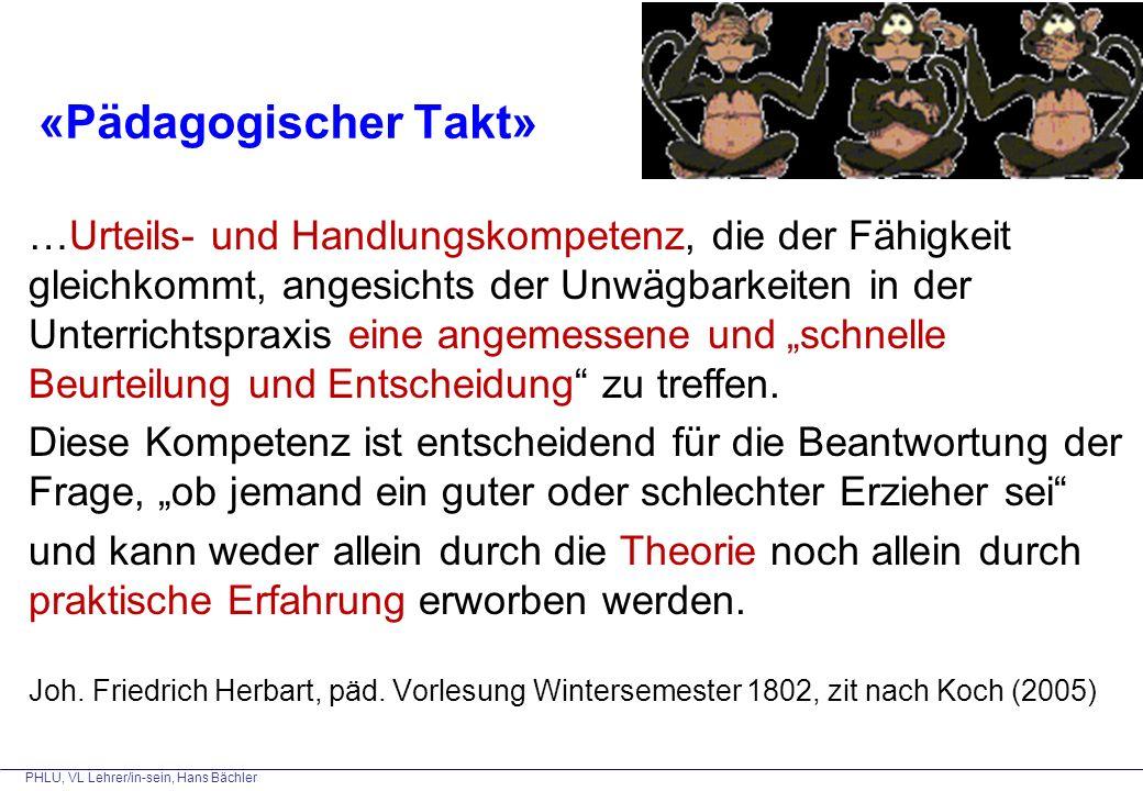 PHLU, VL Lehrer/in-sein, Hans Bächler «Pädagogischer Takt» …Urteils- und Handlungskompetenz, die der Fähigkeit gleichkommt, angesichts der Unwägbarkei