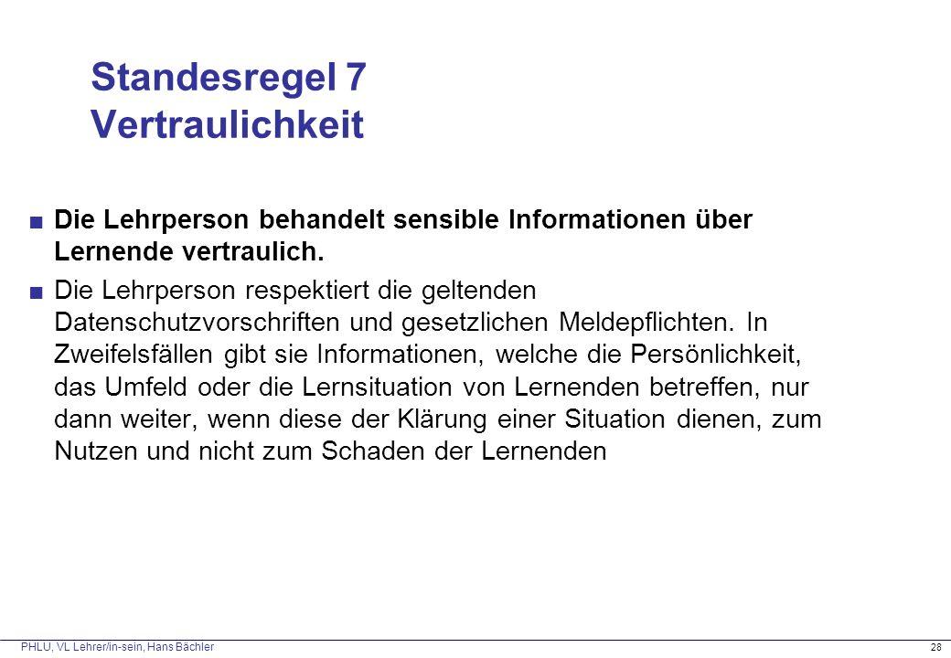 PHLU, VL Lehrer/in-sein, Hans Bächler Standesregel 7 Vertraulichkeit ■Die Lehrperson behandelt sensible Informationen über Lernende vertraulich. ■Die