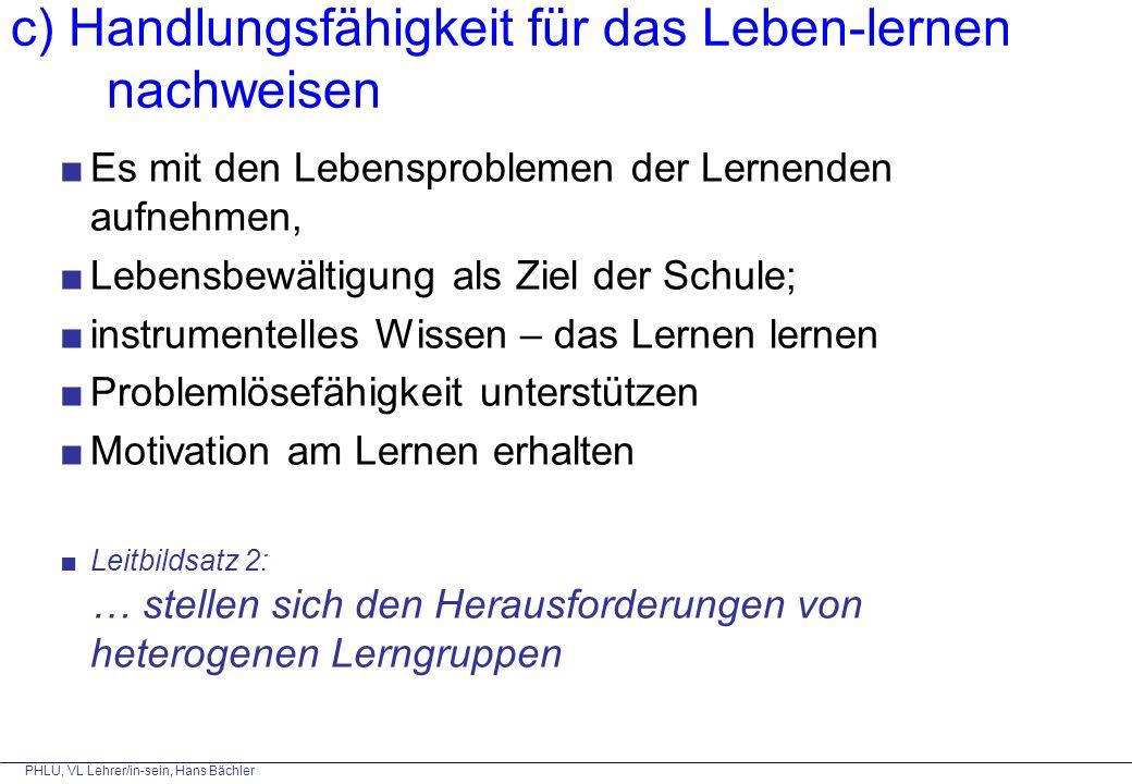 PHLU, VL Lehrer/in-sein, Hans Bächler c) Handlungsfähigkeit für das Leben-lernen nachweisen ■Es mit den Lebensproblemen der Lernenden aufnehmen, ■Lebe