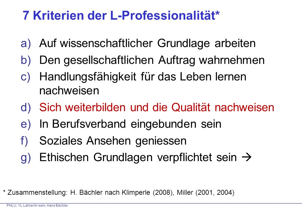 PHLU, VL Lehrer/in-sein, Hans Bächler 7 Kriterien der L-Professionalität* a)Auf wissenschaftlicher Grundlage arbeiten b)Den gesellschaftlichen Auftrag