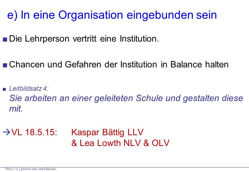 PHLU, VL Lehrer/in-sein, Hans Bächler e) In eine Organisation eingebunden sein ■Die Lehrperson vertritt eine Institution. ■Chancen und Gefahren der In
