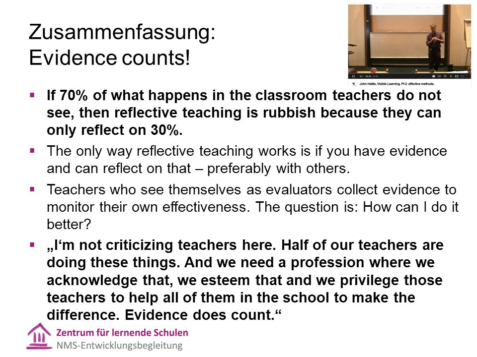 Zusammenfassung: Evidence counts!  If 70% of what happens in the classroom teachers do not see, then reflective teaching is rubbish because they can