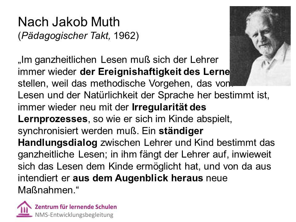 """Nach Jakob Muth (Pädagogischer Takt, 1962) """"Im ganzheitlichen Lesen muß sich der Lehrer immer wieder der Ereignishaftigkeit des Lernens stellen, weil das methodische Vorgehen, das vom Lesen und der Natürlichkeit der Sprache her bestimmt ist, immer wieder neu mit der Irregularität des Lernprozesses, so wie er sich im Kinde abspielt, synchronisiert werden muß."""
