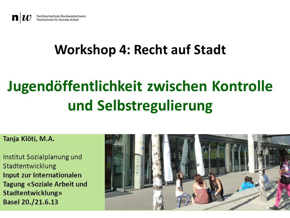 Workshop 4: Recht auf Stadt Jugendöffentlichkeit zwischen Kontrolle und Selbstregulierung Tanja Klöti, M.A. Institut Sozialplanung und Stadtentwicklun