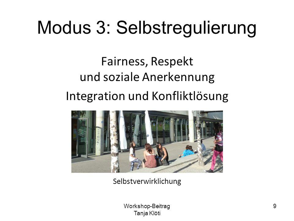 Modus 3: Selbstregulierung Fairness, Respekt und soziale Anerkennung Integration und Konfliktlösung Selbstverwirklichung Workshop-Beitrag Tanja Klöti 9