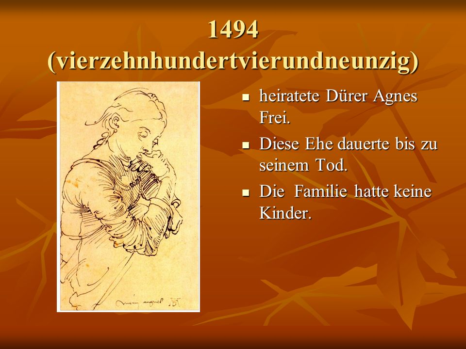 1494 (vierzehnhundertvierundneunzig) heiratete Dürer Agnes Frei.