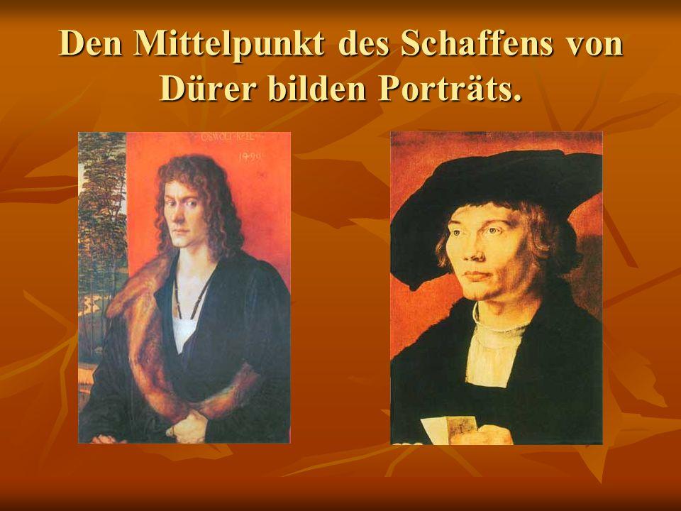 Den Mittelpunkt des Schaffens von Dürer bilden Porträts.