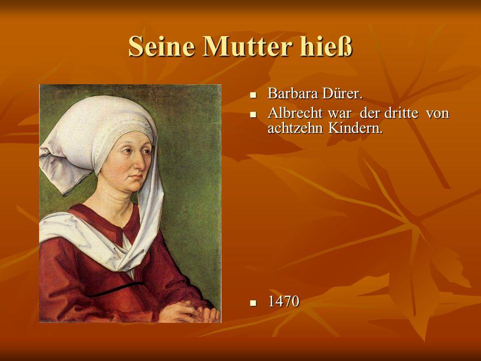 Seine Mutter hieß Barbara Dürer.Barbara Dürer. Albrecht war der dritte von achtzehn Kindern.