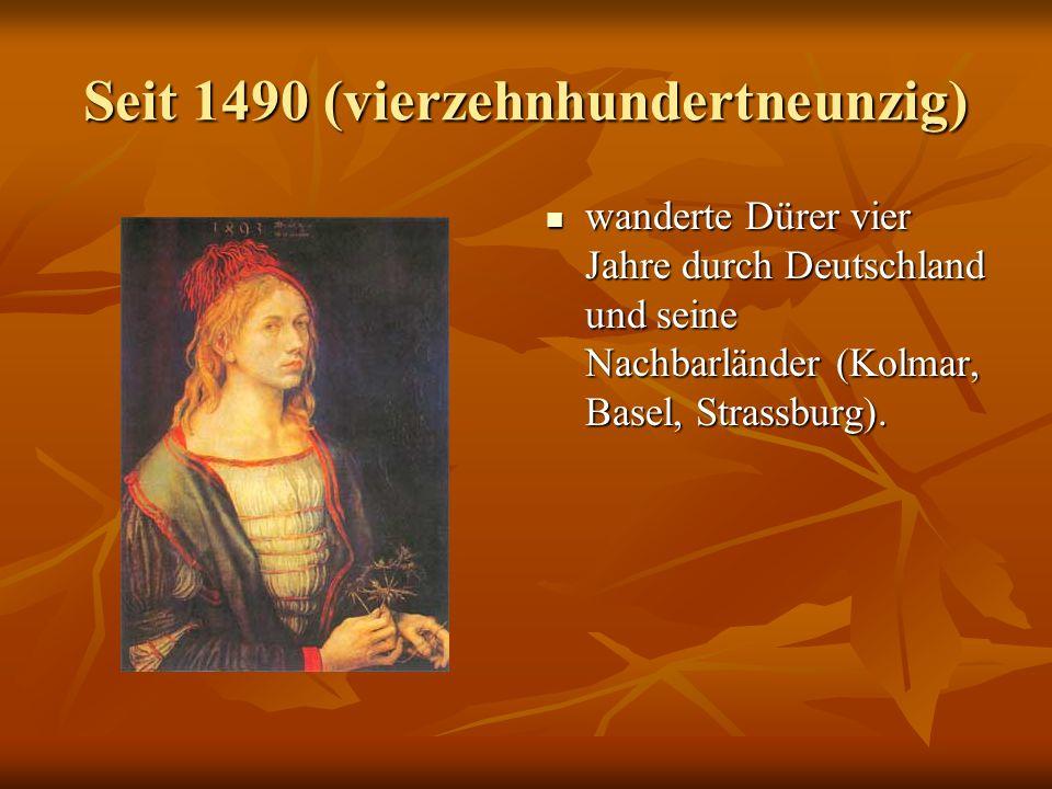 Seit 1490 (vierzehnhundertneunzig) wanderte Dürer vier Jahre durch Deutschland und seine Nachbarländer (Kolmar, Basel, Strassburg).