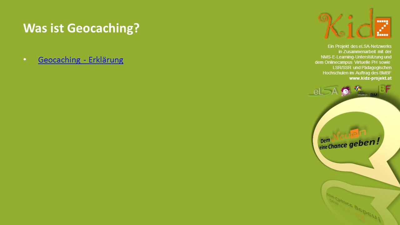 Ein Projekt des eLSA ‐ Netzwerks in Zusammenarbeit mit der NMS ‐ E ‐ Learning ‐ Unterstützung und dem Onlinecampus Virtuelle PH sowie LSR/SSR und Pädagogischen Hochschulen im Auftrag des BMBF www.kidz-projekt.at Was ist Geocaching.
