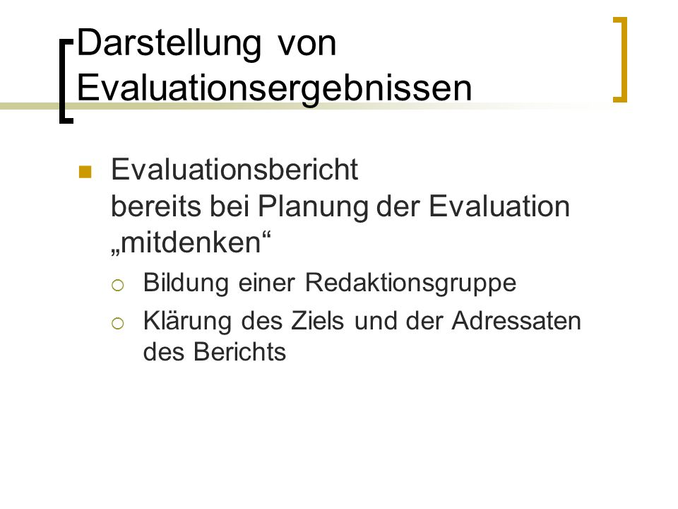"""Darstellung von Evaluationsergebnissen Evaluationsbericht bereits bei Planung der Evaluation """"mitdenken  Bildung einer Redaktionsgruppe  Klärung des Ziels und der Adressaten des Berichts"""
