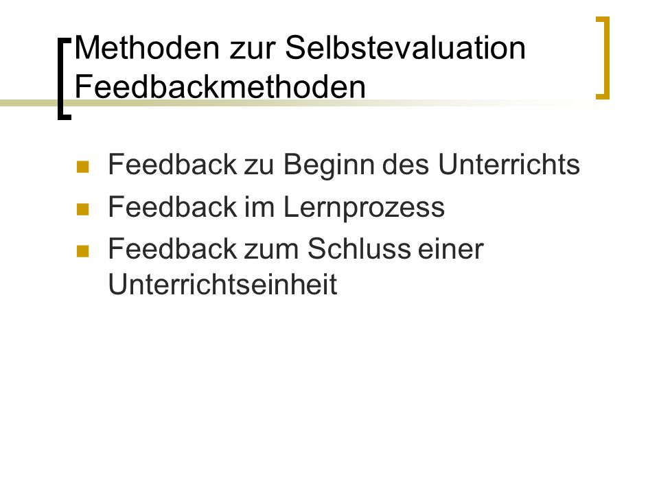Feedback zu Beginn des Unterrichts Feedback im Lernprozess Feedback zum Schluss einer Unterrichtseinheit Methoden zur Selbstevaluation Feedbackmethoden