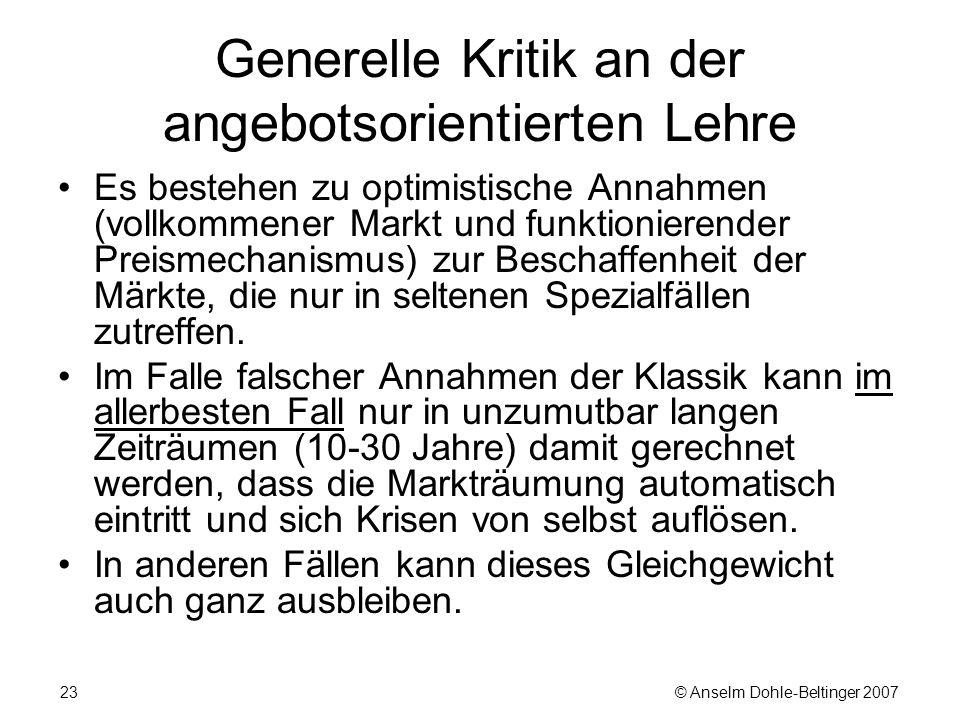 © Anselm Dohle-Beltinger 200723 Generelle Kritik an der angebotsorientierten Lehre Es bestehen zu optimistische Annahmen (vollkommener Markt und funktionierender Preismechanismus) zur Beschaffenheit der Märkte, die nur in seltenen Spezialfällen zutreffen.