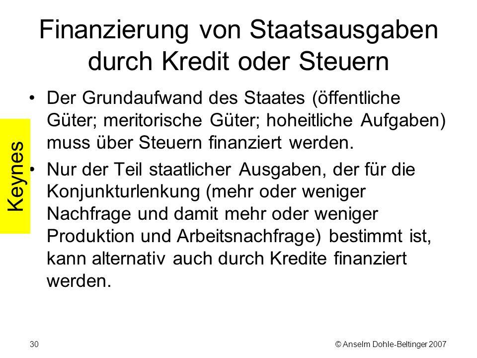 © Anselm Dohle-Beltinger 200730 Finanzierung von Staatsausgaben durch Kredit oder Steuern Der Grundaufwand des Staates (öffentliche Güter; meritorische Güter; hoheitliche Aufgaben) muss über Steuern finanziert werden.