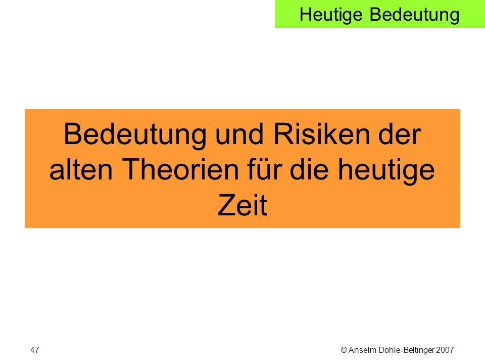 © Anselm Dohle-Beltinger 200747 Bedeutung und Risiken der alten Theorien für die heutige Zeit Heutige Bedeutung
