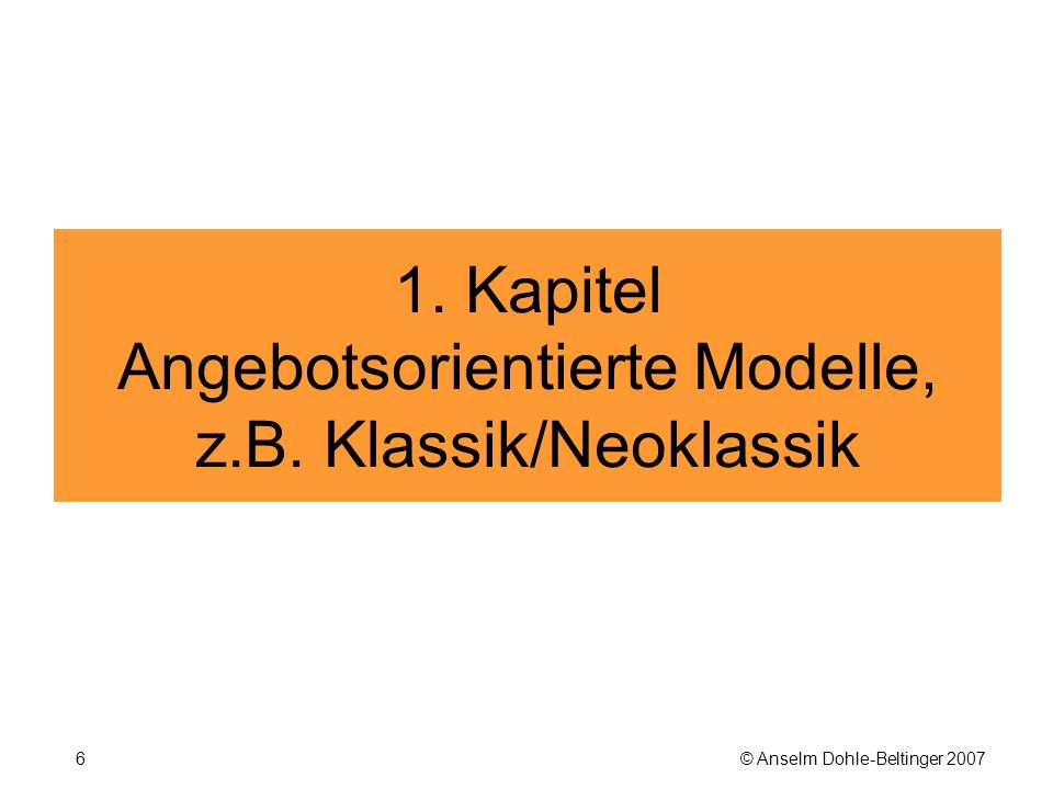 © Anselm Dohle-Beltinger 20076 1. Kapitel Angebotsorientierte Modelle, z.B. Klassik/Neoklassik