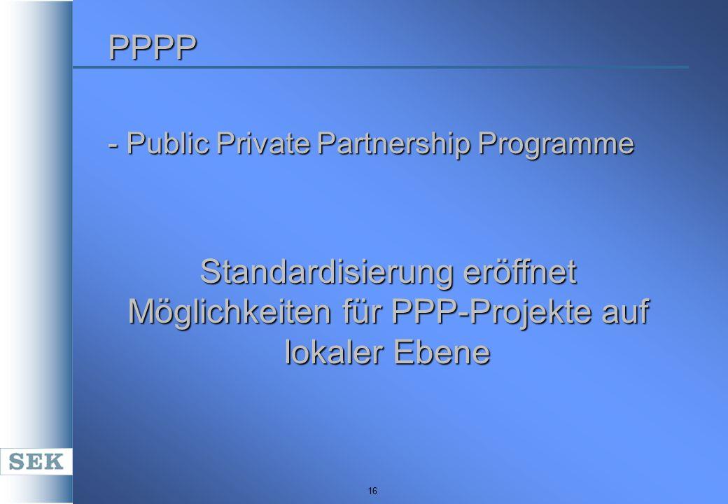 16 PPPP - Public Private Partnership Programme Standardisierung eröffnet Möglichkeiten für PPP-Projekte auf lokaler Ebene
