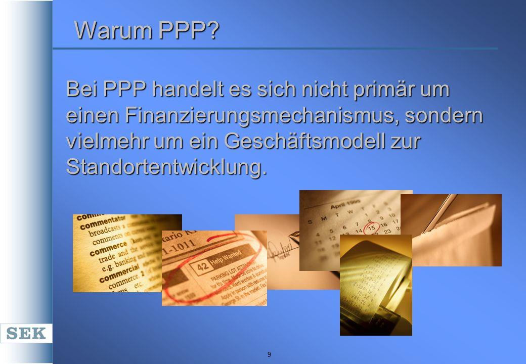 9 Warum PPP? Bei PPP handelt es sich nicht primär um einen Finanzierungsmechanismus, sondern vielmehr um ein Geschäftsmodell zur Standortentwicklung.