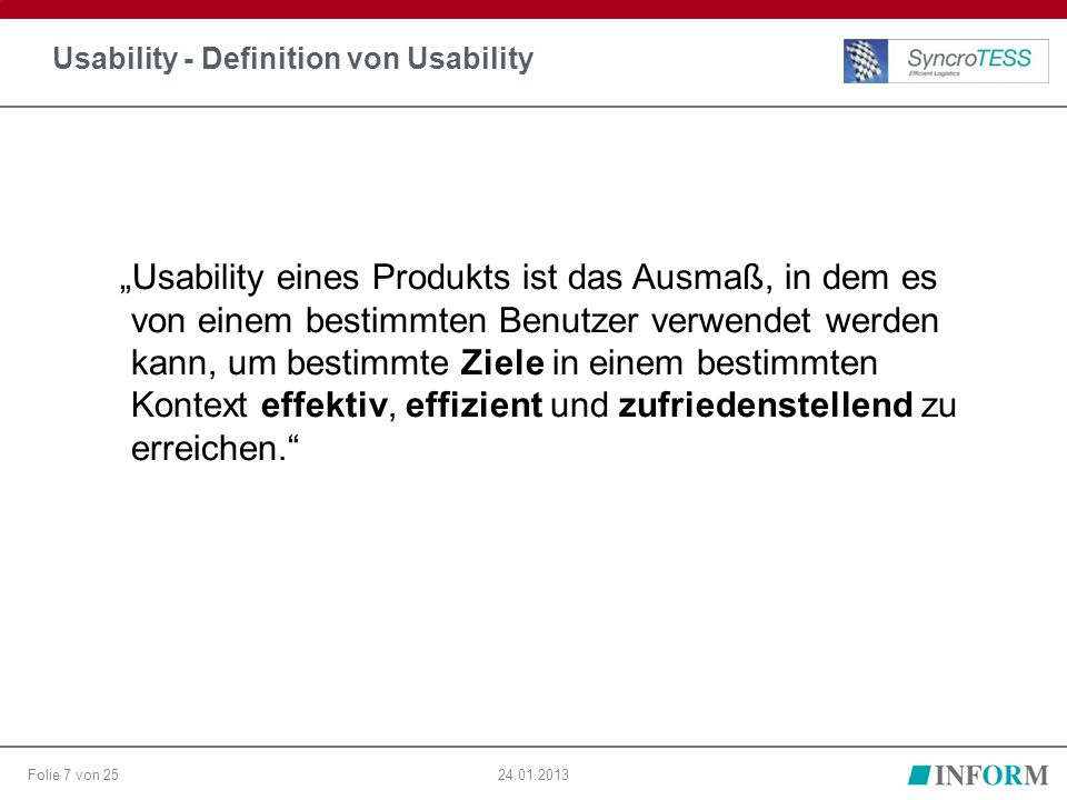"""Folie 7 von 2524.01.2013 Usability - Definition von Usability """"Usability eines Produkts ist das Ausmaß, in dem es von einem bestimmten Benutzer verwendet werden kann, um bestimmte Ziele in einem bestimmten Kontext effektiv, effizient und zufriedenstellend zu erreichen."""