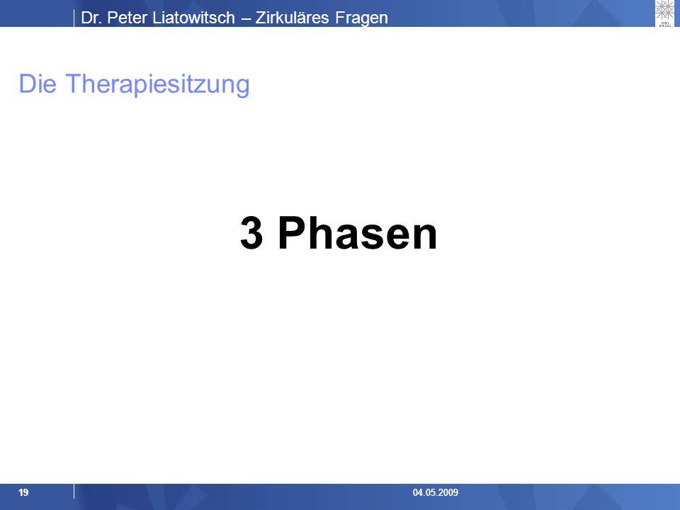 Dr. Peter Liatowitsch – Zirkuläres Fragen 1904.05.20091904.05.2009 Die Therapiesitzung 3 Phasen