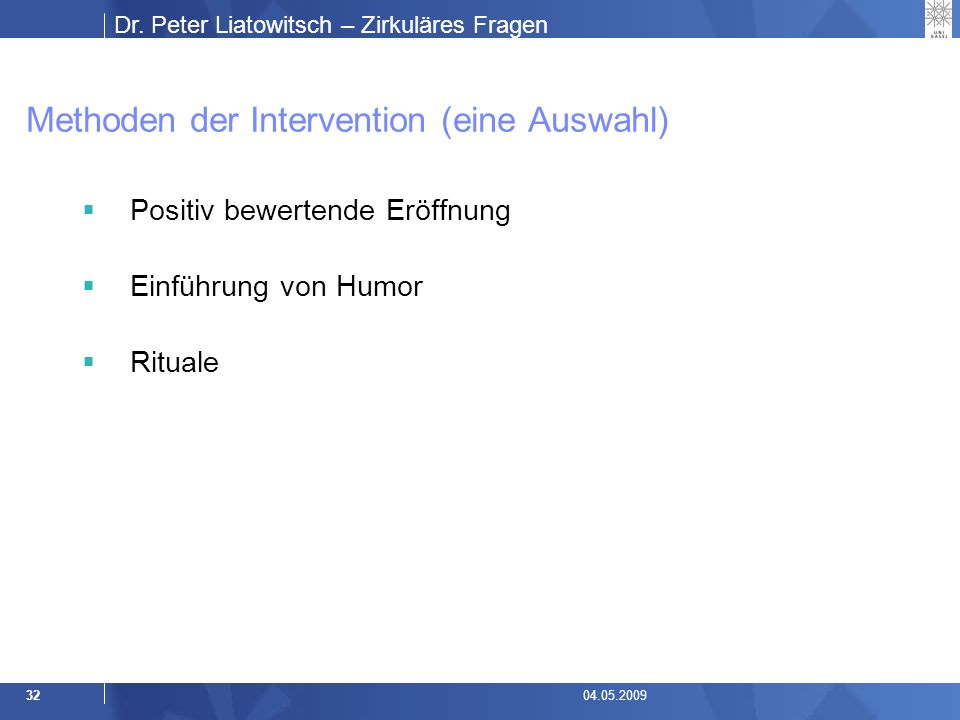 Dr. Peter Liatowitsch – Zirkuläres Fragen 3204.05.2009 Methoden der Intervention (eine Auswahl)  Positiv bewertende Eröffnung  Einführung von Humor