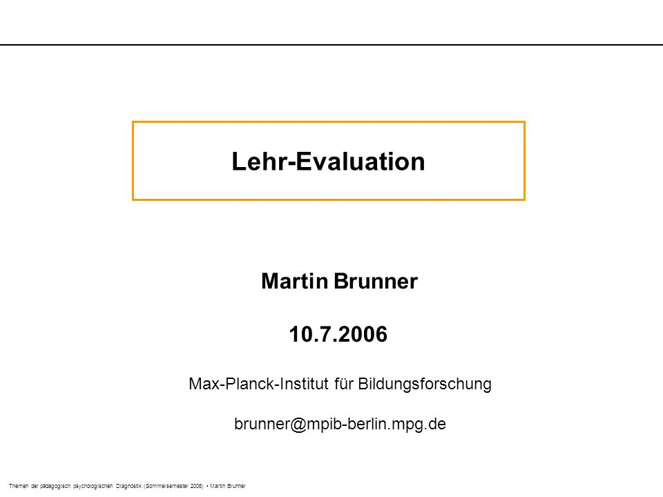 Themen der pädagogisch psychologischen Diagnostik (Sommersemester 2006) Martin Brunner Lehr-Evaluation Martin Brunner 10.7.2006 Max-Planck-Institut für Bildungsforschung brunner@mpib-berlin.mpg.de