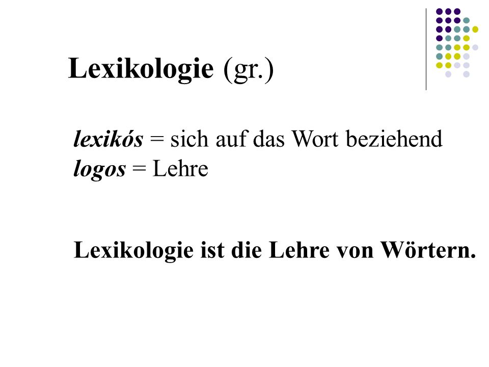 Lexikologie (gr.) lexikós = sich auf das Wort beziehend logos = Lehre Lexikologie ist die Lehre von Wörtern.