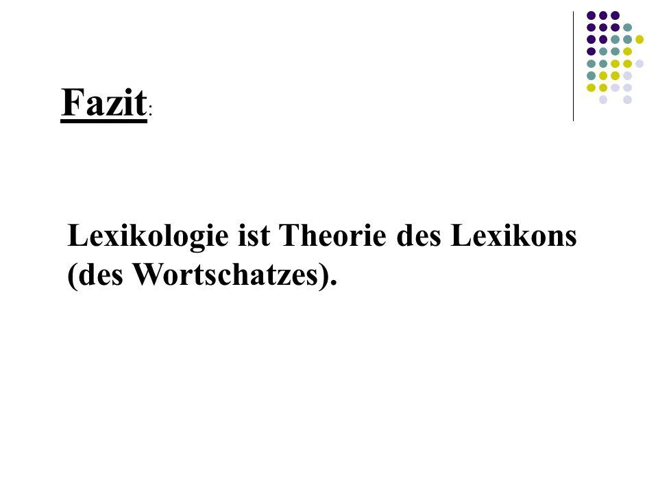 Fazit : Lexikologie ist Theorie des Lexikons (des Wortschatzes).