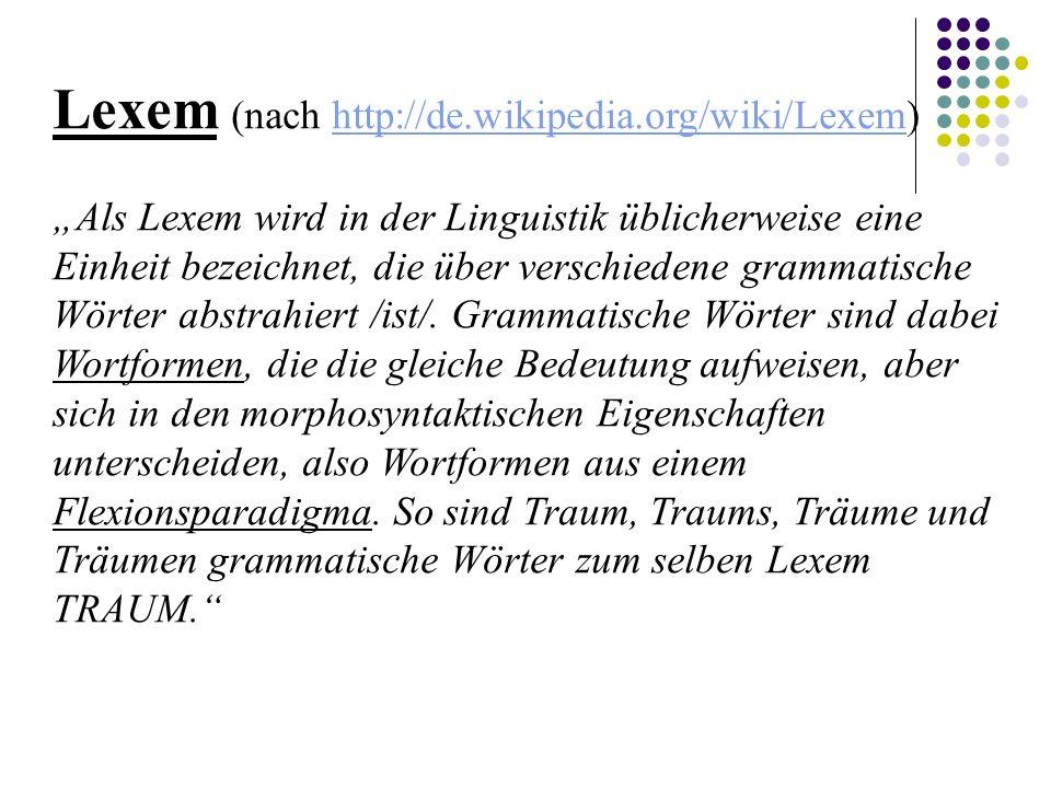 """Lexem (nach http://de.wikipedia.org/wiki/Lexem)http://de.wikipedia.org/wiki/Lexem """"Als Lexem wird in der Linguistik üblicherweise eine Einheit bezeichnet, die über verschiedene grammatische Wörter abstrahiert /ist/."""