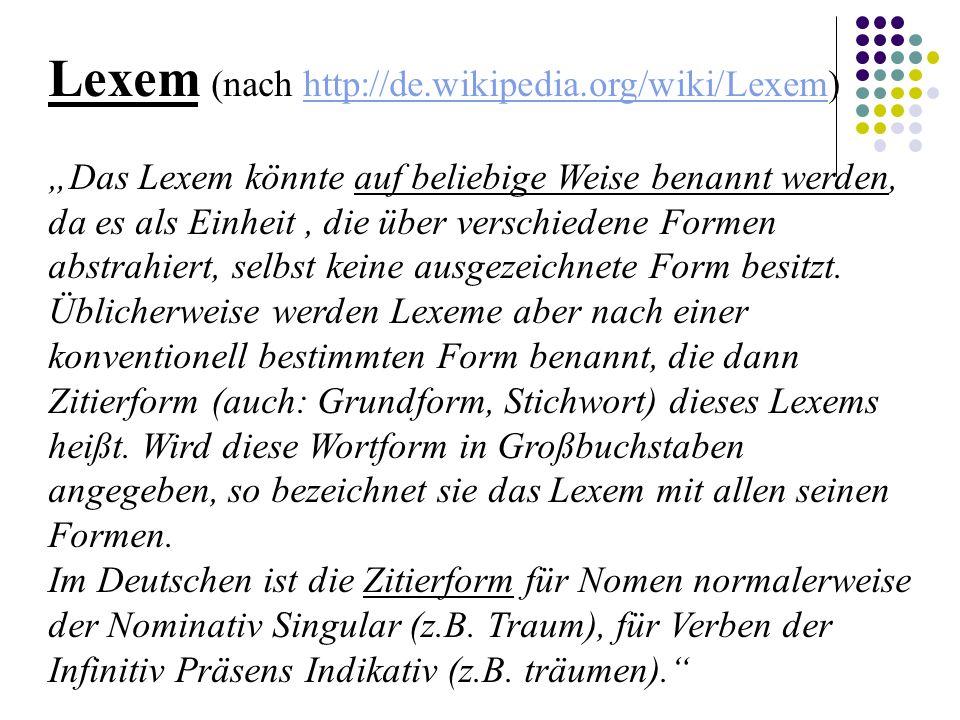 """Lexem (nach http://de.wikipedia.org/wiki/Lexem)http://de.wikipedia.org/wiki/Lexem """"Das Lexem könnte auf beliebige Weise benannt werden, da es als Einheit, die über verschiedene Formen abstrahiert, selbst keine ausgezeichnete Form besitzt."""
