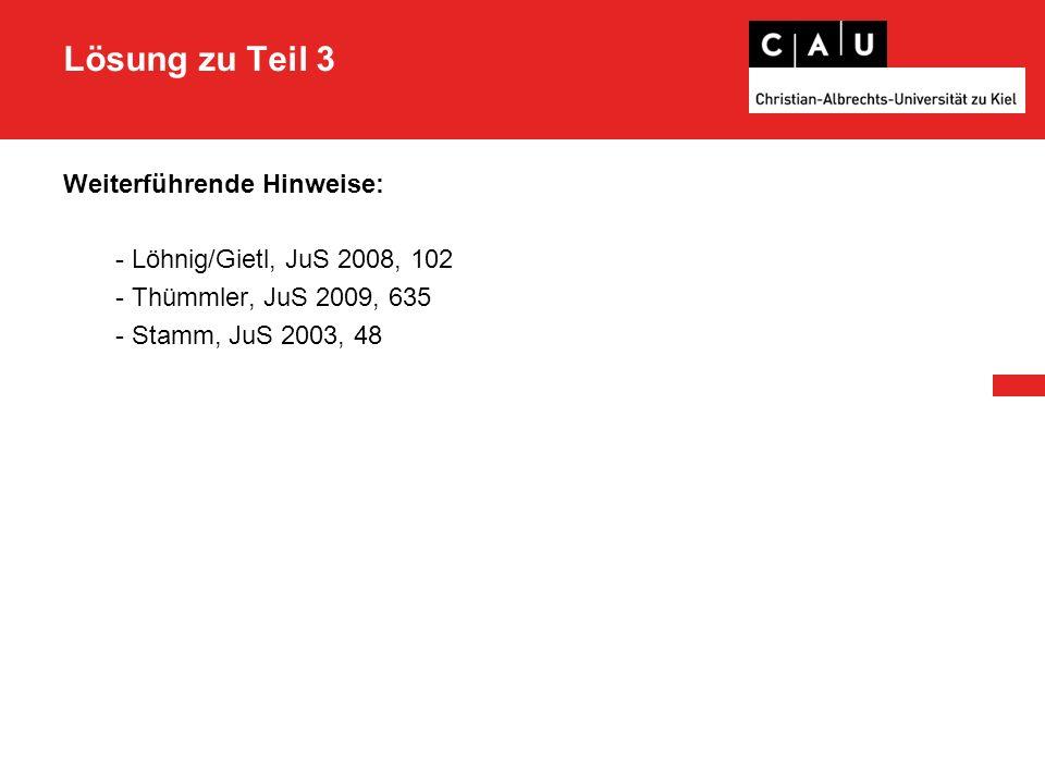 Lösung zu Teil 3 Weiterführende Hinweise: - Löhnig/Gietl, JuS 2008, 102 - Thümmler, JuS 2009, 635 - Stamm, JuS 2003, 48