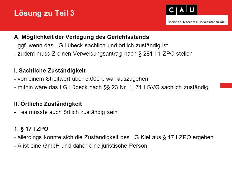 Lösung zu Teil 3 A. Möglichkeit der Verlegung des Gerichtsstands - ggf. wenn das LG Lübeck sachlich und örtlich zuständig ist - zudem muss Z einen Ver